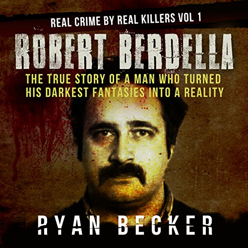 Robert Berdella: The True Story of a Man Who Turned His Darkest Fantasies into a Reality audiobook cover art