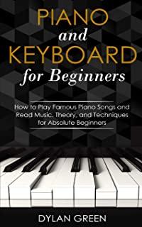 Piano and Keyboard for Beginners: How to Play Famous Piano Songs and Read Music. Theory, and Techniques for Absolute Begin...