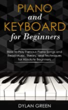 Piano and Keyboard for Beginners: How to Play Famous Piano Songs and Read Music. Theory, and Techniques for Absolute Beginners
