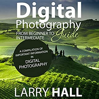 Digital Photography Guide     From Beginner to Intermediate: A Compilation of Important Information in Digital Photography              By:                                                                                                                                 Larry Hall                               Narrated by:                                                                                                                                 Joshua Bennington                      Length: 2 hrs and 25 mins     28 ratings     Overall 2.9