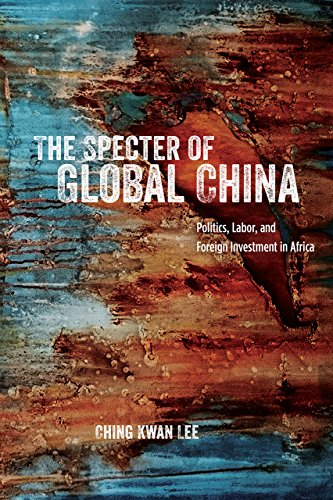 Download The Specter of Global China: Politics, Labor, and Foreign Investment in Africa 022634083X