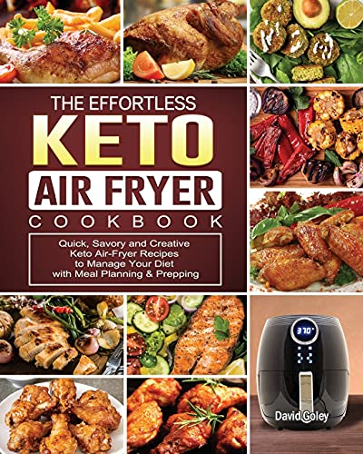 The Effortless Keto Air-Fryer Cookbook: Quick, Savory and Creative Keto Air-Fryer Recipes to Manage Your Diet with Meal Planning & Prepping