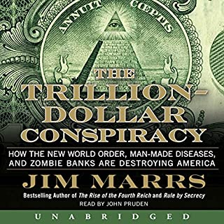 The Trillion-Dollar Conspiracy Unabridged     How the New World Order, Man-Made Diseases, and Zombie Banks Are Destroying America              By:                                                                                                                                 Jim Marrs                               Narrated by:                                                                                                                                 John Pruden                      Length: 15 hrs and 55 mins     1 rating     Overall 5.0