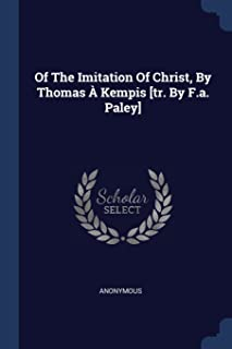 Of the Imitation of Christ, by Thomas À Kempis [tr. by F.A. Paley]