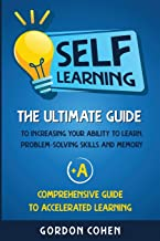 Self-Learning: The Ultimate Guide to Increasing Your Ability to Learn, Problem-Solving Skills and Memory + A Comprehensive Guide to Accelerated Learning