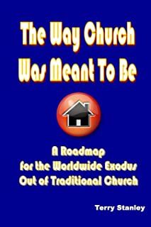The Way Church Was Meant To Be: A Roadmap for the Worldwide Exodus Out of Traditional Church
