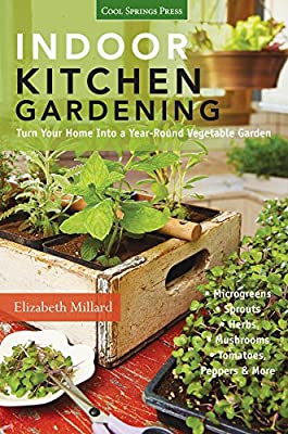 Indoor Kitchen Gardening:Turn Your Home Into a Year-round Vegetable Garden * Microgreens * Sprouts * Herbs * Mushrooms * Tomatoes, Peppers & More