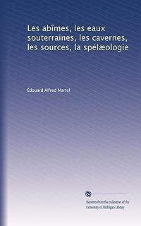 Les abîmes, les eaux souterraines, les cavernes, les sources, la spélæologie (French Edition)