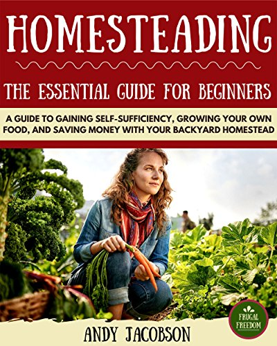 Homesteading: The Essential Homesteading Guide to Gaining Self-Sufficiency,...