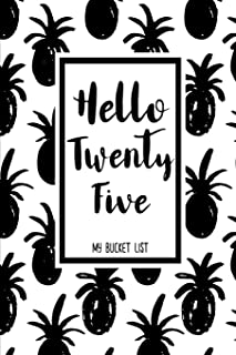 Hello Twenty Five My Bucket List: Birthday Bucket List Journal Notebook for Woman Turning 25 Years Old Record 100 Unique Inspirational Ideas to Explore and Track Progress Pineapple