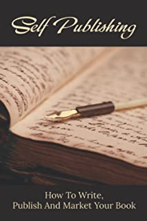Self Publishing: How To Write, Publish And Market Your Book: How To Write A Book For Beginners