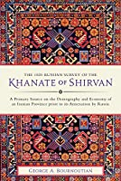 The 1820 Russian Survey of the Khanate of Shirvan: A Primary Source on the Demography and Economy of an Iranian Province Prior to Its Annexation by Russia