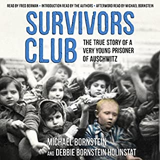 Survivors Club     The True Story of a Very Young Prisoner of Auschwitz              By:                                                                                                                                 Michael Bornstein,                                                                                        Debbie Bornstein Holinstat                               Narrated by:                                                                                                                                 Fred Berman,                                                                                        Michael Bornstein - preface and afterword,                                                                                        Debbie Bornstein Holinstat - preface                      Length: 7 hrs and 32 mins     192 ratings     Overall 4.9