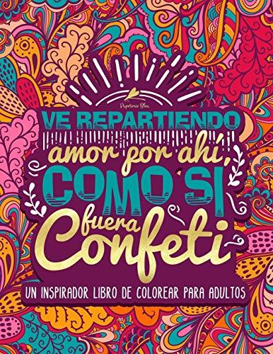 Ve repartiendo amor por ahí, como si fuera confeti: Un inspirador libro de colorear para adultos