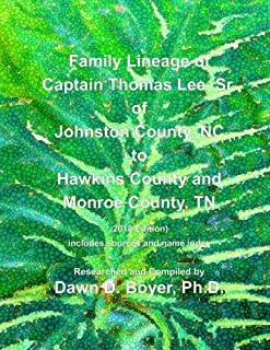 Family Lineage of Captain Thomas Lee, Sr. of Johnston County, NC to Hawkins County and Monroe County, TN: 2018 Edition; includes sources and name index (Genealogy Lineage Charts by Dawn Boyer, Ph.D.)