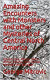 Amazing Encounters with Monsters and other Mysteries of Central North America: Volume One. Alberta, Idaho, Illinois, Indiana, Iowa, Kansas, Manitoba and Michigan