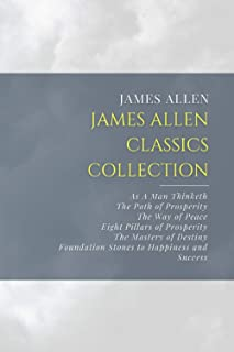 James Allen Classics Collection: As A Man Thinketh, The Path of Prosperity, The Way of Peace, Eight Pillars of Prosperity,...