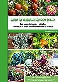 Cultiva tus verduras ecológicas en casa: Guía para principiantes e iniciados: cómo hacer un huerto sostenible en menos de un metro