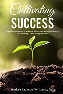 Cultivating Success: Unearthing the secrets to academic achievement, college admissions, and obtaining a FREE college educ...
