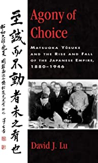 Agony of Choice: Matsuoka Yosuke and the Rise and Fall of the Japanese Empire, 1880-1946