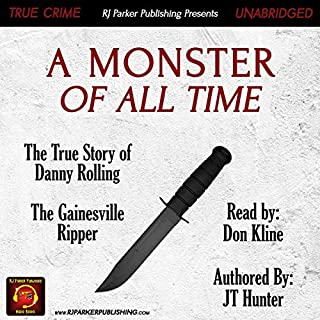 A Monster of All Time: The True Story of Danny Rolling, the Gainesville Ripper                   Written by:                                                                                                                                 JT Hunter,                                                                                        RJ Parker                               Narrated by:                                                                                                                                 Don Kline                      Length: 8 hrs and 3 mins     Not rated yet     Overall 0.0