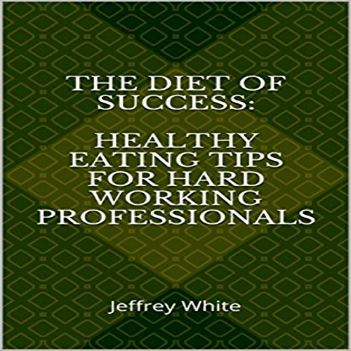 The Diet of Success: Healthy Eating Tips for Hard Working Professionals audiobook cover art
