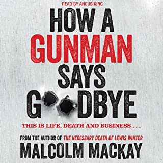 How a Gunman Says Goodbye                   By:                                                                                                                                 Malcolm Mackay                               Narrated by:                                                                                                                                 Angus King                      Length: 9 hrs and 39 mins     65 ratings     Overall 4.1