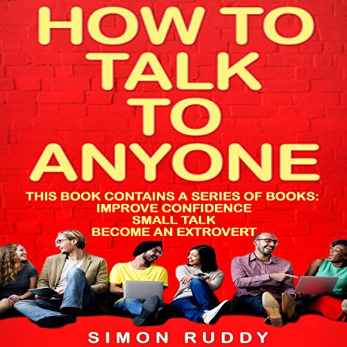 How to Talk to Anyone: Build Confidence, Learn to How to Small Talk, and Be Able to Extrovert Yourself - Three Manuscripts audiobook cover art