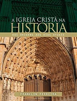 A igreja cristã na história: Das origens aos dias atuais por [Franklin Ferreira]