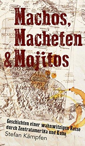 Machos, Macheten & Mojitos: Geschichten einer wahnwitzigen Reise durch Zentralamerika und Kuba