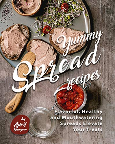Yummy Spread Recipes: Flavorful, Healthy and Mouthwatering Spreads Elevate Your Treats (English Edition)