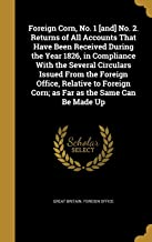 Foreign Corn, No. 1 [And] No. 2. Returns of All Accounts That Have Been Received During the Year 1826, in Compliance with the Several Circulars Issued ... Corn; As Far as the Same Can Be Made Up