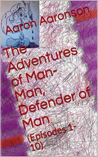 Book: The Adventures of Man-Man, Defender of Man - (Episodes 1-10) by Aaron Aaronson