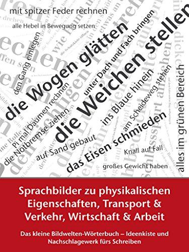 Sprachbilder zu physikalischen Eigenschaften, Transport und Verkehr, Wirtschaft und Arbeit: Das kleine Bildwelten-Wörterbuch – Ideenkiste und Nachschlagewerk ... und Nachschlagewerk fürs Schreiben 3)