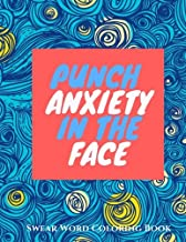 Punch Anxiety In The Face:: An Anti-Anxiety Swearing Coloring Book for Adults (Anti-Stress Swear Word Coloring books for Grown ups) (Volume 1)