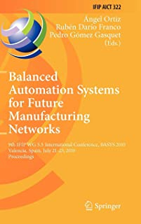 Balanced Automation Systems for Future Manufacturing Networks: 9th IFIP WG 5.5 International Conference, BASYS 2010, Valencia, Spain, July 21-23, ... in Information and Communication Technology)