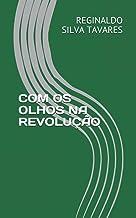 COM OS OLHOS NA REVOLUÇÃO (Portuguese Edition)