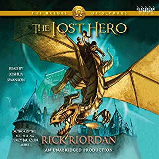 The Heroes of Olympus, Book One: The Lost Hero                   Written by:                                                                                                                                 Rick Riordan                               Narrated by:                                                                                                                                 Joshua Swanson                      Length: 16 hrs and 34 mins     48 ratings     Overall 4.6