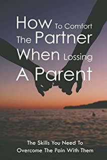 How To Comfort The Partner When Lossing A Parent: The Skills You Need To Overcome The Pain With Them: How To Help Your Spo...