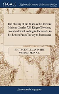 The History of the Wars, of his Present Majesty Charles XII. King of Sweden; From his First Landing in Denmark, to his Ret...