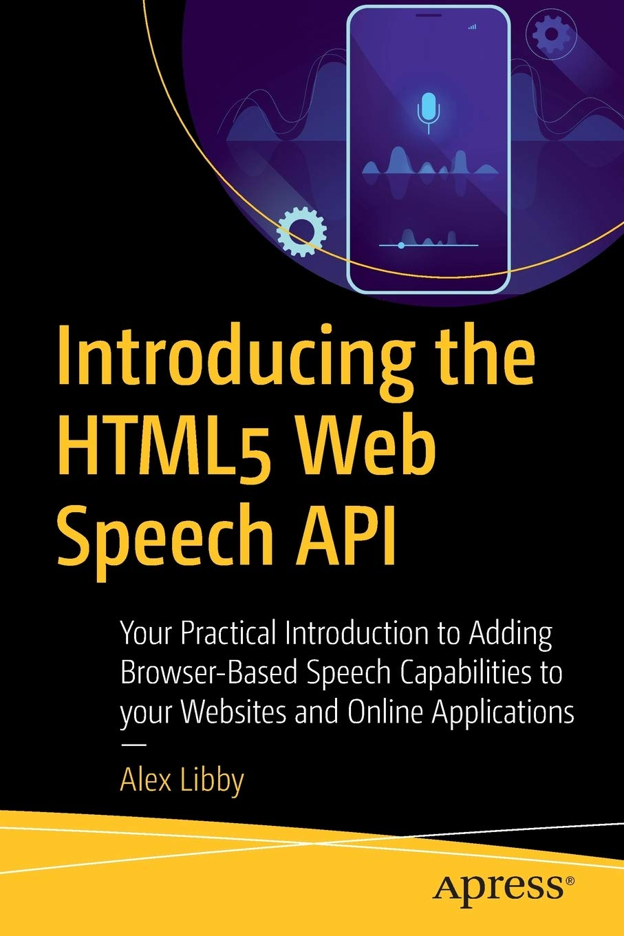 Introducing the HTML5 Web Speech API: Your Practical Introduction to Adding Browser-Based Speech Capabilities to your Websites and Online Applications