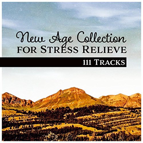 New Age Collection for Stress Relieve – 111 Tracks for Relaxation Session (Yoga Meditation, Spa Massage, Deep Sleep Therapy)