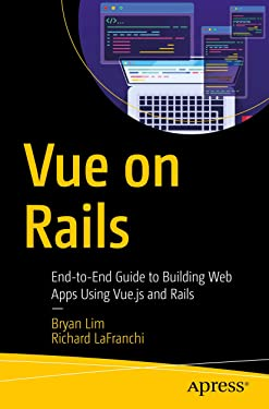 Vue on Rails: End-to-End Guide to Building Web Apps Using Vue.js and Rails