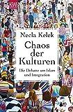 Chaos der Kulturen: Die Debatte um Islam und Integration - Necla Kelek
