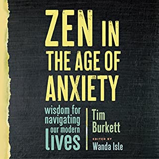 Zen in the Age of Anxiety     Wisdom for Navigating Our Modern Lives              By:                                                                                                                                 Tim Burkett,                                                                                        Wanda Isle                               Narrated by:                                                                                                                                 Fred Sanders,                                                                                        Carol Monda                      Length: 5 hrs and 27 mins     15 ratings     Overall 4.5