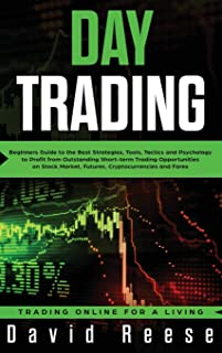 Day Trading: Beginners Guide to the Best Strategies, Tools, Tactics and Psychology to Profit from Outstanding Short-term T...