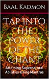 Tap Into The Power Of The Chant: Attaining Supernatural Abilities Using Mantras (Supernatural Attainments Series Book 1)