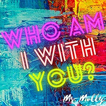 WHO AM I WITH YOU