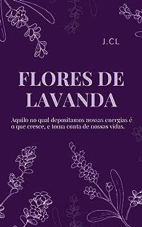 FLORES DE LAVANDA: Aquilo no qual depositamos nossas energias é o que cresce e toma conta das nossas vidas. (Portuguese Ed...