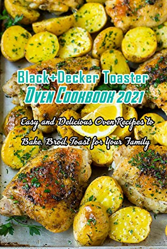 Black+Decker Toaster Oven Cookbook 2021: Easy and Delicious Oven Recipes to Bake, Broil, Toast for Your Family: Easy...
